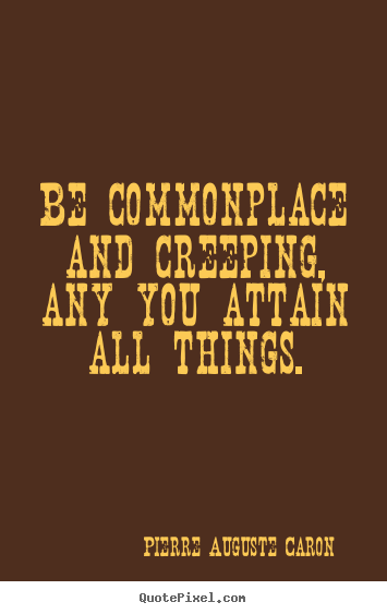 Be commonplace and creeping, any you attain all things. Pierre Auguste Caron great success quote