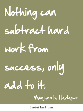 Success quote - Nothing can subtract hard work from success, only add to it.