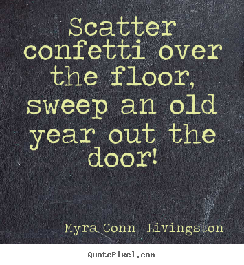 Scatter confetti over the floor, sweep an old year out the door! Myra Conn  Livingston  success quotes