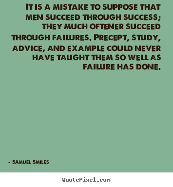 Create custom picture quotes about success - It is a mistake to suppose that men succeed through success;..
