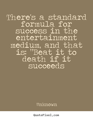 There's a standard formula for success in the entertainment.. Unknown great success quotes