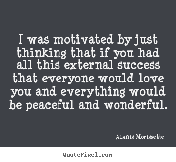 Alanis Morissette picture quotes - I was motivated by just thinking that if you had.. - Success quotes
