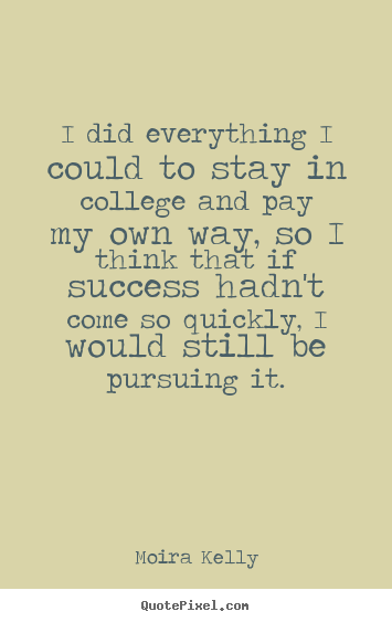 I did everything i could to stay in college and pay my own way, so i think.. Moira Kelly great success quotes