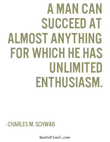Charles M. Schwab picture quotes - A man can succeed at almost anything for which he has unlimited.. - Success quotes