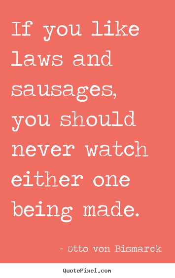 Quotes about success - If you like laws and sausages, you should never watch either..