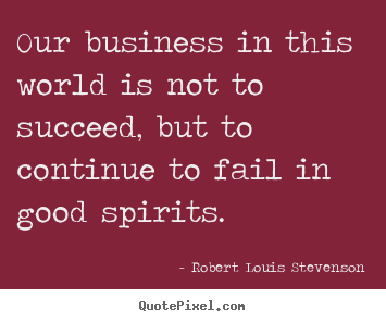 Our business in this world is not to succeed,.. Robert Louis Stevenson best success quote