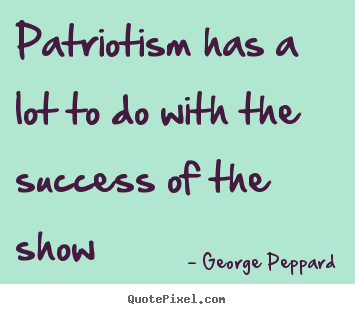 Patriotism has a lot to do with the success.. George Peppard great success quotes