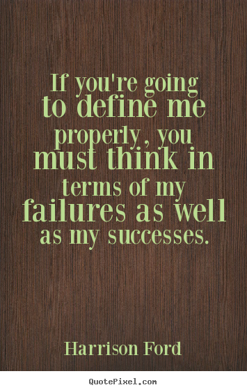 If you're going to define me properly, you must think in terms of.. Harrison Ford great success quotes