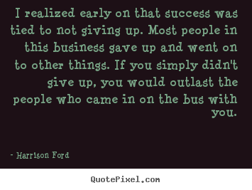 Quotes about success - I realized early on that success was tied to not giving up. most people..