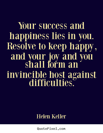 Your success and happiness lies in you. resolve.. Helen Keller greatest success quotes
