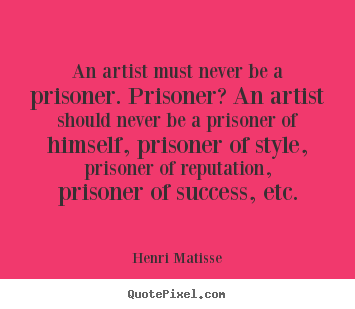 Success quote - An artist must never be a prisoner. prisoner? an artist should..