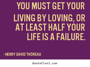 Success quote - You must get your living by loving, or at least half your life is a..