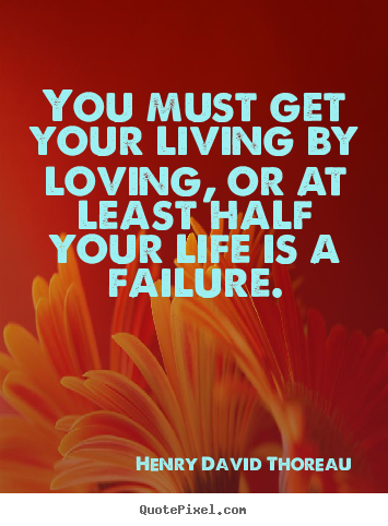 Henry David Thoreau photo quotes - You must get your living by loving, or at least half your.. - Success quotes
