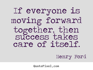 If everyone is moving forward together henry ford for Moving in together quotes