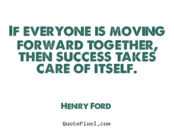 Sayings about success - If everyone is moving forward together, then success..