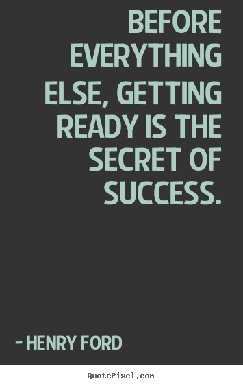 Quotes about success - Before everything else, getting ready is the secret of success.