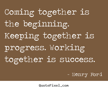 Sayings about success - Coming together is the beginning. keeping together is progress...