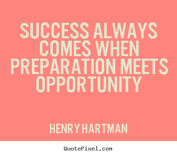 Henry Hartman picture quote - Success always comes when preparation meets.. - Success quote