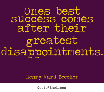 Ones best success comes after their greatest disappointments. Henry Ward Beecher best success quotes