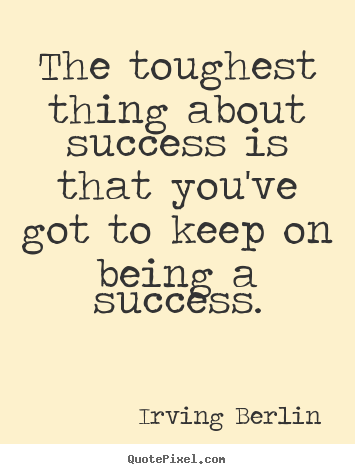 The toughest thing about success is that you've got to keep.. Irving Berlin top success quotes