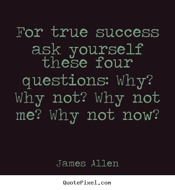 Create custom picture quotes about success - For true success ask yourself these four questions: why? why not?..