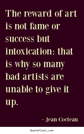 Jean Cocteau picture quotes - The reward of art is not fame or success but intoxication: that.. - Success quotes