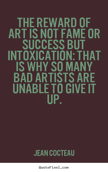 Success quote - The reward of art is not fame or success but intoxication:..