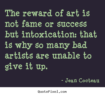 The reward of art is not fame or success but intoxication:.. Jean Cocteau famous success quotes