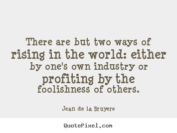 There are but two ways of rising in the world:.. Jean De La Bruyere famous success quotes