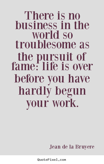 Success quotes - There is no business in the world so troublesome as the pursuit of fame:..