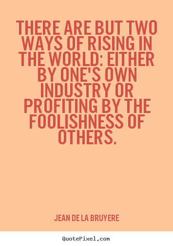 Quotes about success - There are but two ways of rising in the world: either by one's..