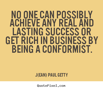 Success quotes - No one can possibly achieve any real and lasting success or get rich in..