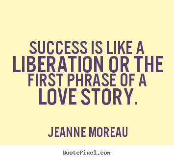 Success is like a liberation or the first phrase of.. Jeanne Moreau popular success quote