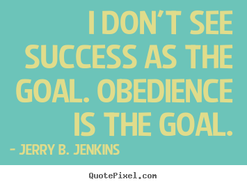 I don't see success as the goal. obedience is the goal. Jerry B. Jenkins great success quote