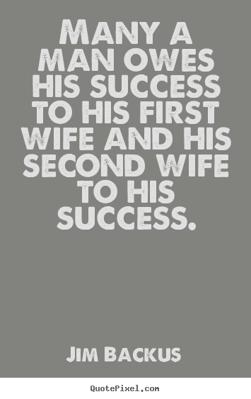 Success quote - Many a man owes his success to his first wife and his..