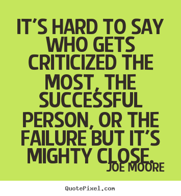 Quotes about success - It's hard to say who gets criticized the most, the successful person,..