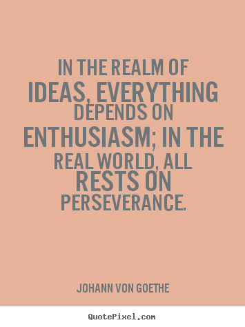 Johann Von Goethe picture quotes - In the realm of ideas, everything depends on enthusiasm; in the real.. - Success quote