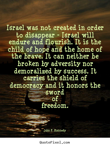 Israel was not created in order to disappear - israel.. John F. Kennedy famous success quote