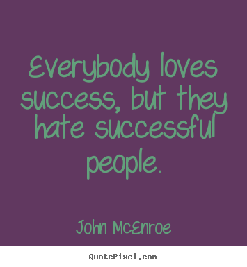 Success quotes - Everybody loves success, but they hate successful people.
