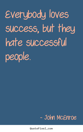 Quotes about success - Everybody loves success, but they hate successful people.