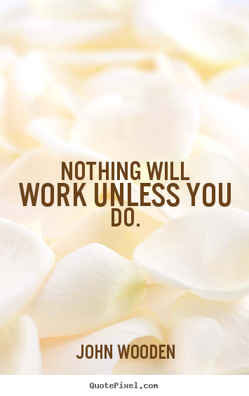 Create your own picture quotes about success - Nothing will work unless you do.