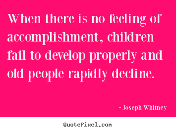 When there is no feeling of accomplishment, children.. Joseph Whitney great success quotes