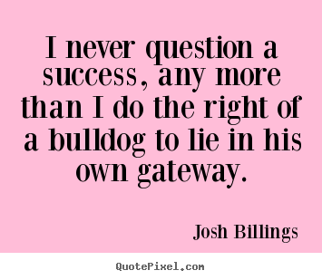 Success quotes - I never question a success, any more than i do the right of a bulldog..