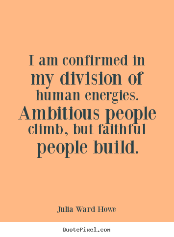 Julia Ward Howe picture quotes - I am confirmed in my division of human energies. ambitious.. - Success sayings