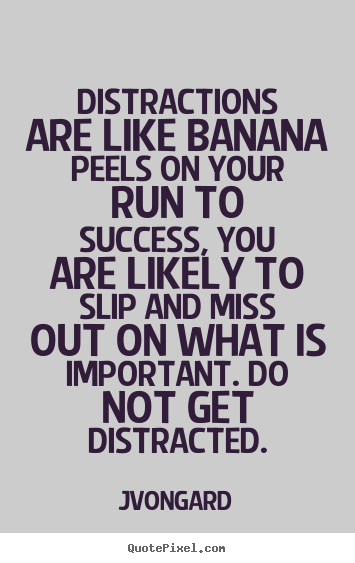 Distractions are like banana peels on your run to.. Jvongard  success quote