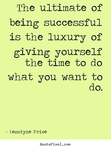 Quote about success - The ultimate of being successful is the luxury of..