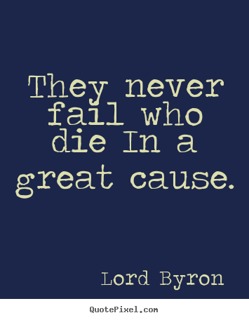 Design your own picture quotes about success - They never fail who die in a great cause.