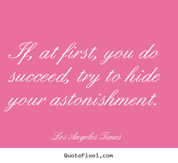 Los Angeles Times poster quotes - If, at first, you do succeed, try to hide your astonishment. - Success quote