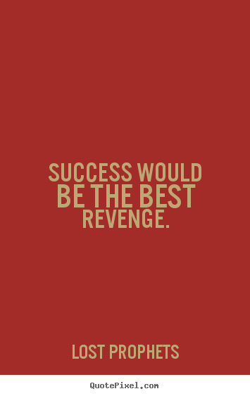Success would be the best revenge. Lost Prophets popular success quotes