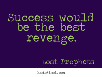 Success would be the best revenge. Lost Prophets  success quotes